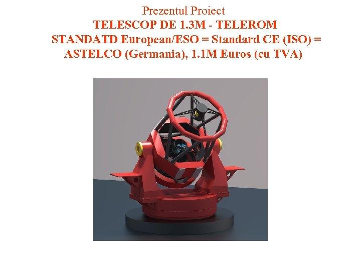 Prezentul Proiect TELESCOP DE 1. 3 M - TELEROM STANDATD European/ESO = Standard CE