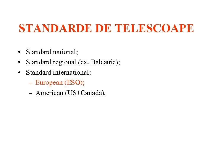 STANDARDE DE TELESCOAPE • Standard national; • Standard regional (ex. Balcanic); • Standard international: