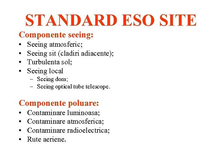 STANDARD ESO SITE Componente seeing: • • Seeing atmosferic; Seeing sit (cladiri adiacente); Turbulenta