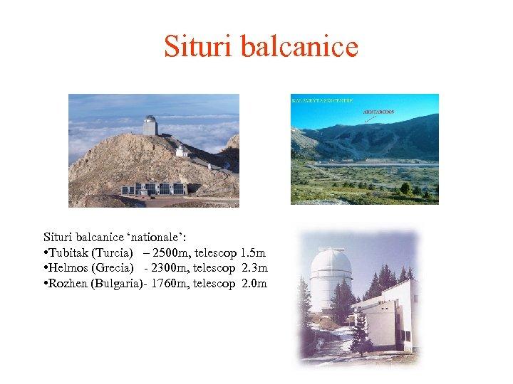 Situri balcanice 'nationale': • Tubitak (Turcia) – 2500 m, telescop 1. 5 m •