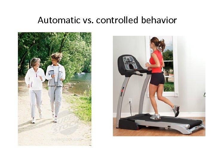 Automatic vs. controlled behavior