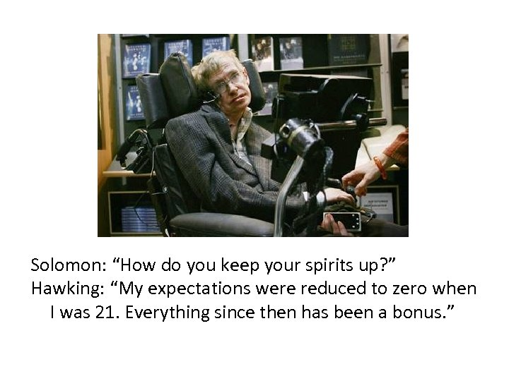 "Solomon: ""How do you keep your spirits up? "" Hawking: ""My expectations were reduced"