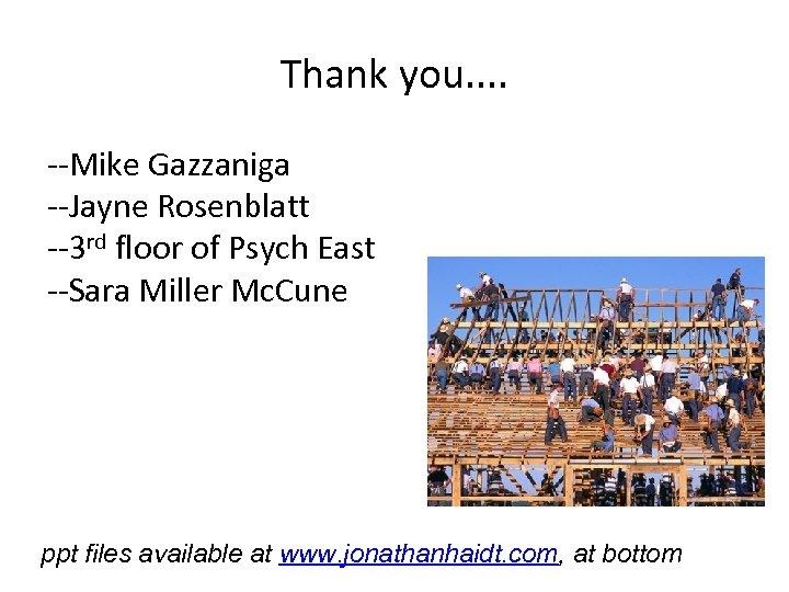Thank you. . --Mike Gazzaniga --Jayne Rosenblatt --3 rd floor of Psych East --Sara