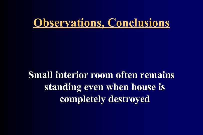 Observations, Conclusions Small interior room often remains standing even when house is completely destroyed