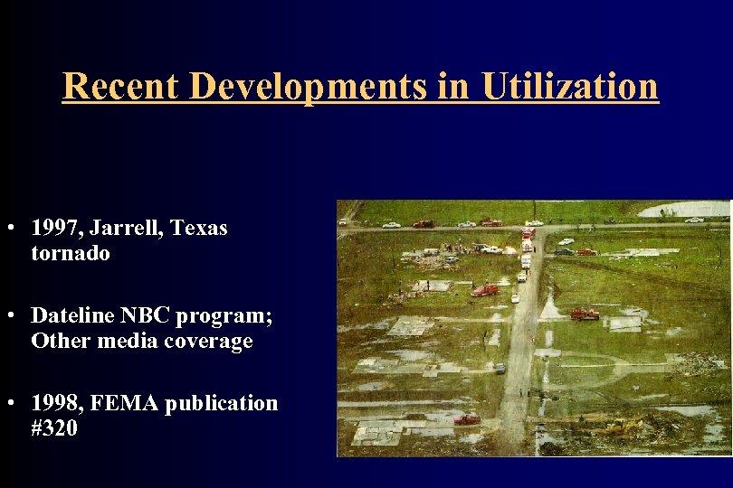 Recent Developments in Utilization • 1997, Jarrell, Texas tornado • Dateline NBC program; Other