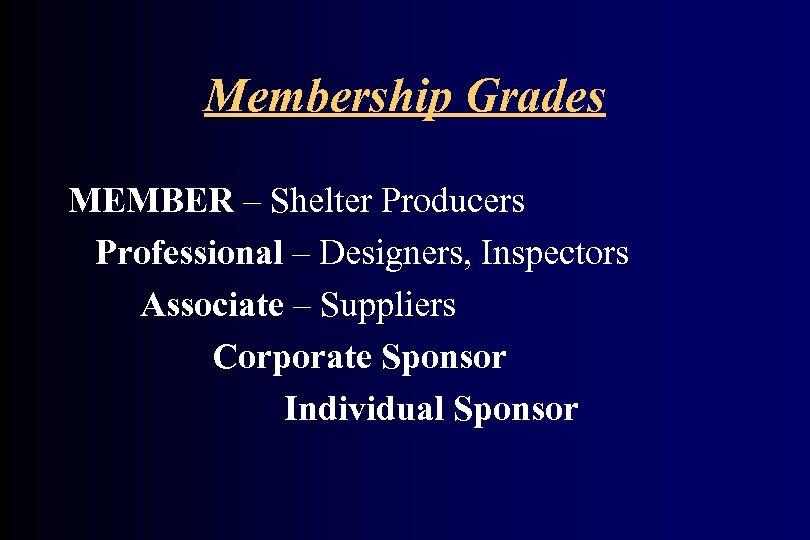 Membership Grades MEMBER – Shelter Producers Professional – Designers, Inspectors Associate – Suppliers Corporate