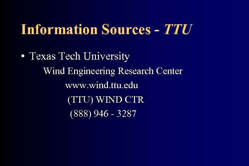 Information Sources - TTU • Texas Tech University Wind Engineering Research Center www. wind.