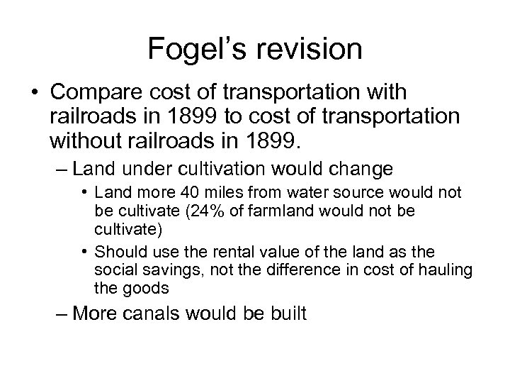 Fogel's revision • Compare cost of transportation with railroads in 1899 to cost of