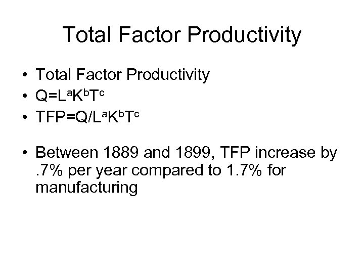 Total Factor Productivity • Q=La. Kb. Tc • TFP=Q/La. Kb. Tc • Between 1889