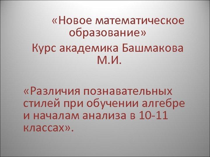 «Новое математическое образование» Курс академика Башмакова М. И. «Различия познавательных стилей при обучении