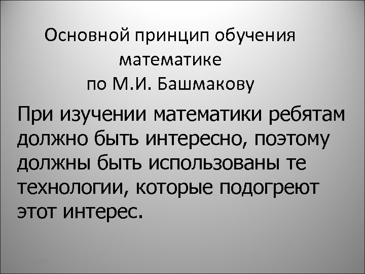 Основной принцип обучения математике по М. И. Башмакову При изучении математики ребятам должно быть