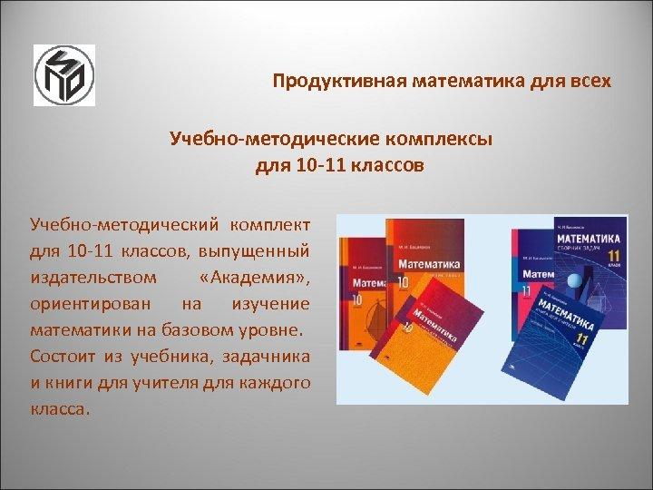 Продуктивная математика для всех Учебно-методические комплексы для 10 -11 классов Учебно-методический комплект для 10