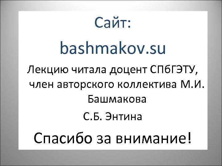 Сайт: bashmakov. su Лекцию читала доцент СПб. ГЭТУ, член авторского коллектива М. И. Башмакова
