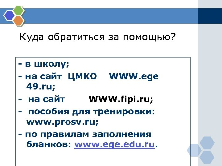 Куда обратиться за помощью? - в школу; - на сайт ЦМКО WWW. ege 49.