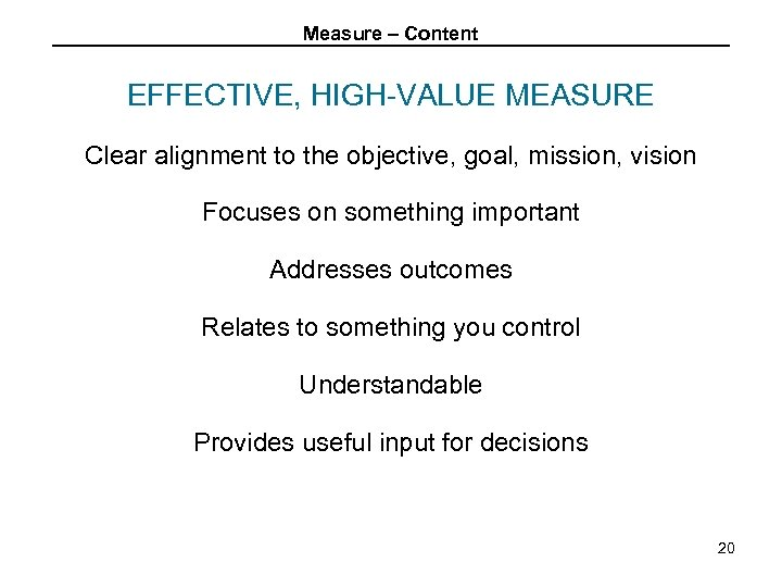 Measure – Content EFFECTIVE, HIGH-VALUE MEASURE Clear alignment to the objective, goal, mission, vision