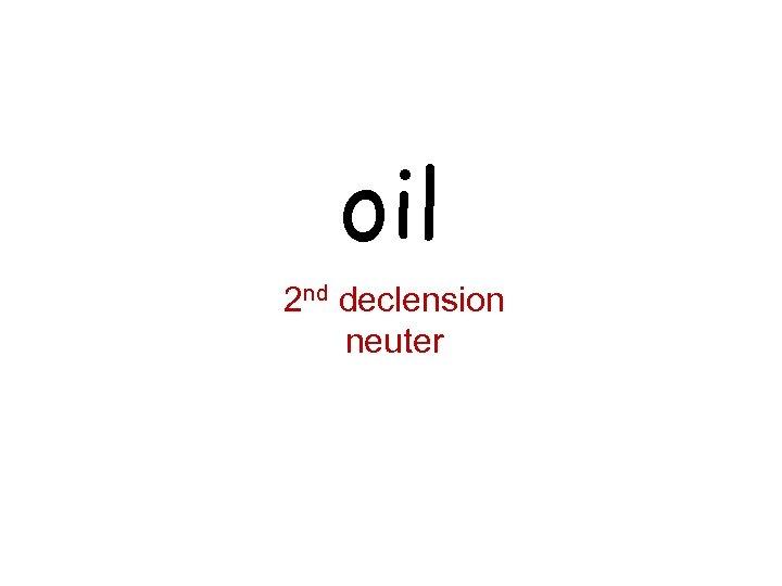 oil 2 nd declension neuter