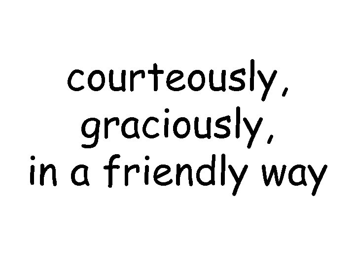 courteously, graciously, in a friendly way