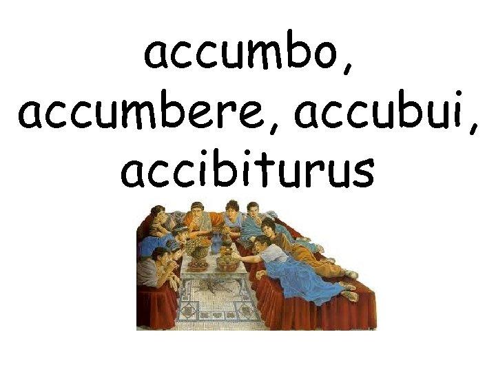 accumbo, accumbere, accubui, accibiturus