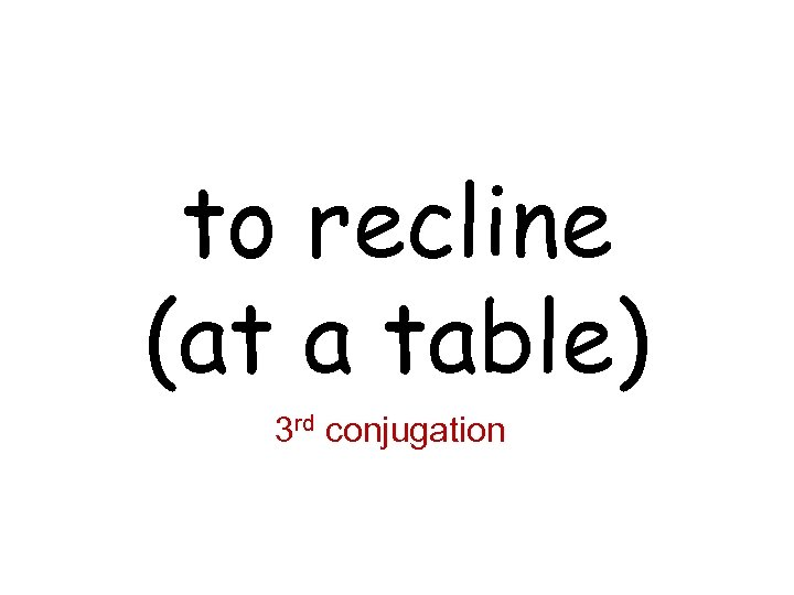 to recline (at a table) 3 rd conjugation