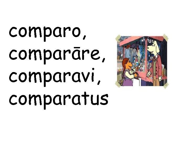 comparo, comparāre, comparavi, comparatus