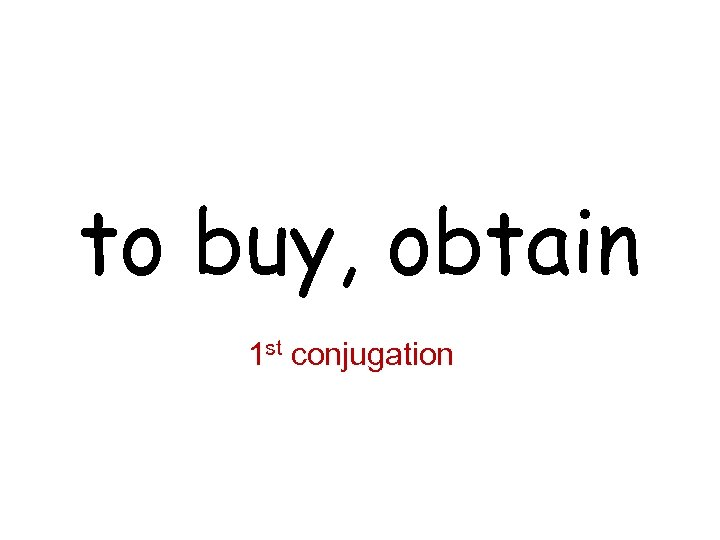 to buy, obtain 1 st conjugation
