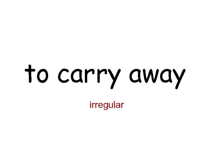 to carry away irregular