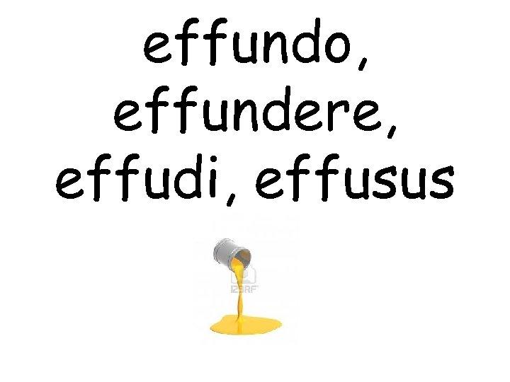 effundo, effundere, effudi, effusus