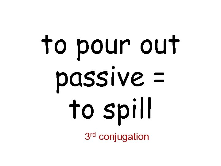 to pour out passive = to spill 3 rd conjugation