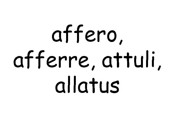 affero, afferre, attuli, allatus
