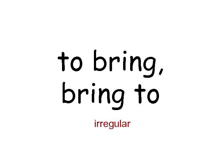 to bring, bring to irregular