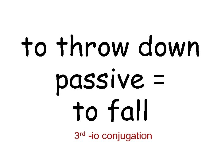 to throw down passive = to fall 3 rd -io conjugation