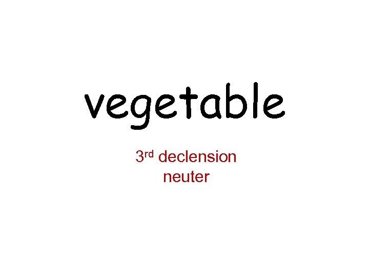 vegetable 3 rd declension neuter