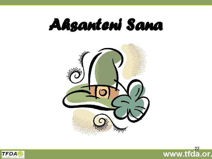 Ahsanteni Sana 22 www. tfda. or.