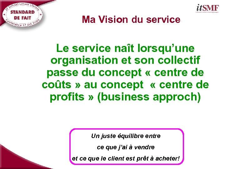 Ma Vision du service Le service naît lorsqu'une organisation et son collectif passe du