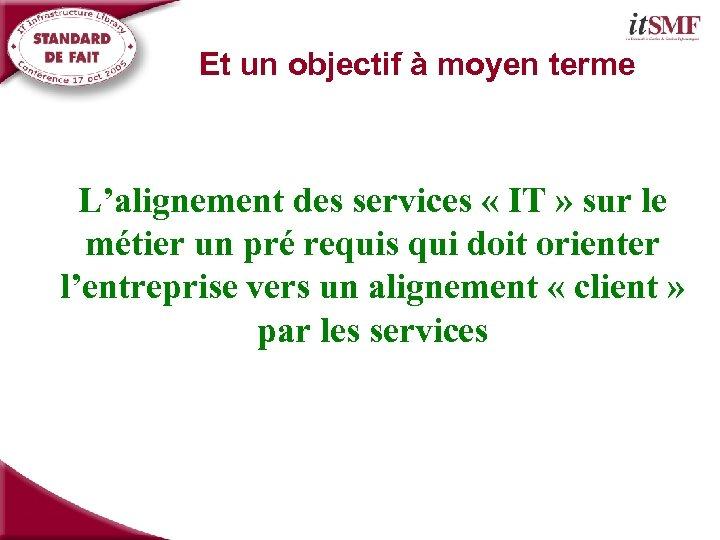Et un objectif à moyen terme L'alignement des services « IT » sur le