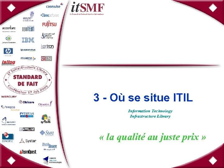 3 - Où se situe ITIL Information Technology Infrastructure Library « la qualité au