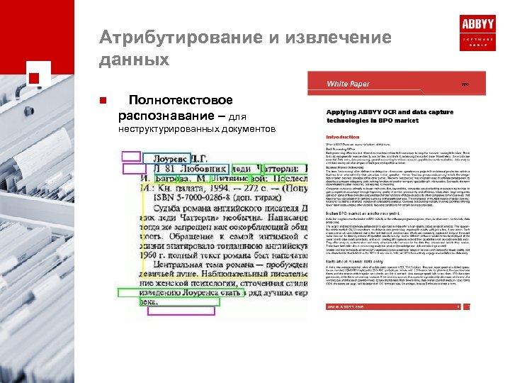 Атрибутирование и извлечение данных n Полнотекстовое распознавание – для неструктурированных документов
