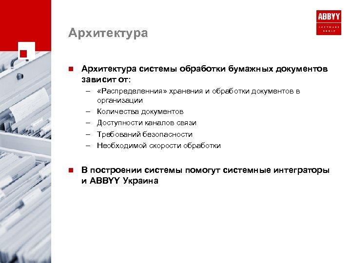 Архитектура n Архитектура системы обработки бумажных документов зависит от: – «Распределенния» хранения и обработки