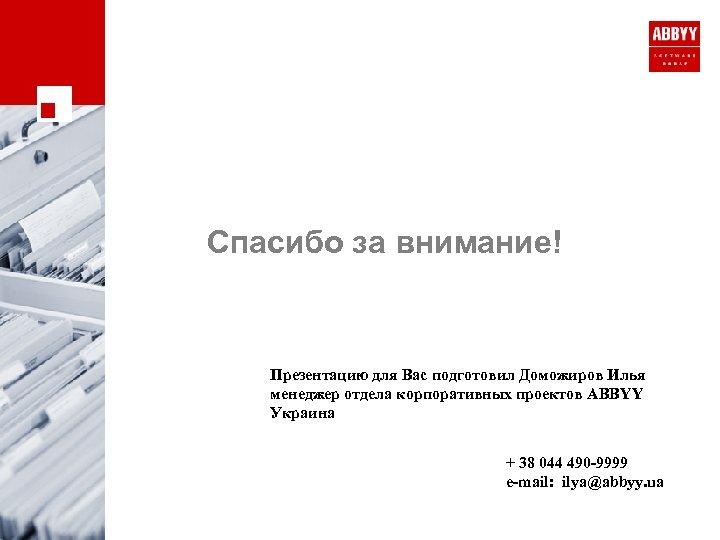 Спасибо за внимание! Презентацию для Вас подготовил Доможиров Илья менеджер отдела корпоративных проектов ABBYY