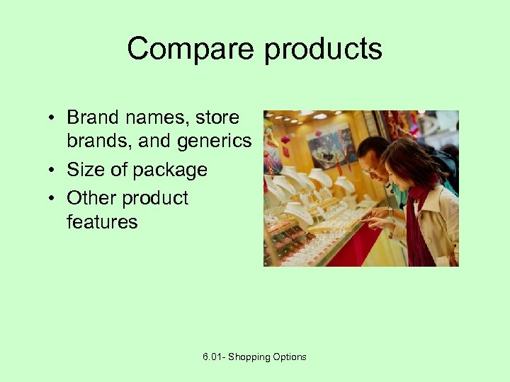 Compare products • Brand names, store brands, and generics • Size of package •