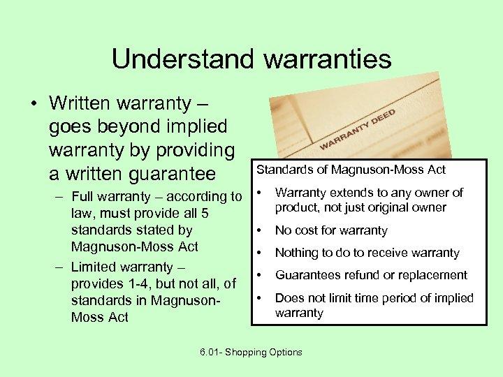 Understand warranties • Written warranty – goes beyond implied warranty by providing a written