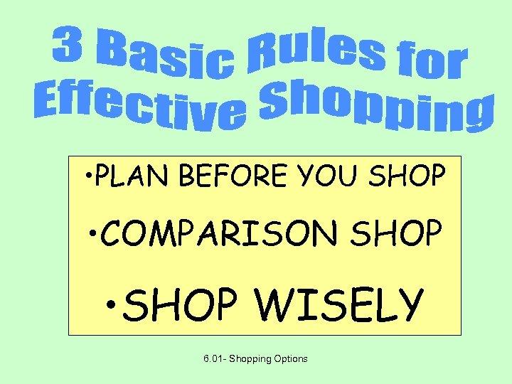 • PLAN BEFORE YOU SHOP • COMPARISON SHOP • SHOP WISELY 6. 01