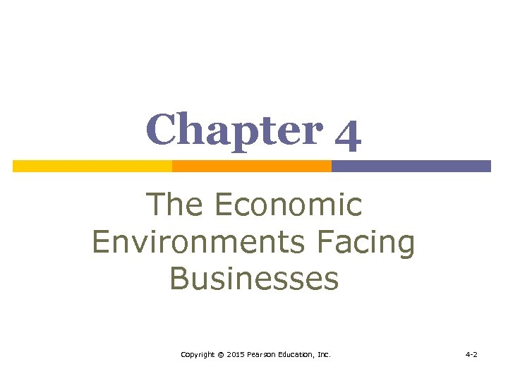 Chapter 4 The Economic Environments Facing Businesses Copyright © 2015 Pearson Education, Inc. 4