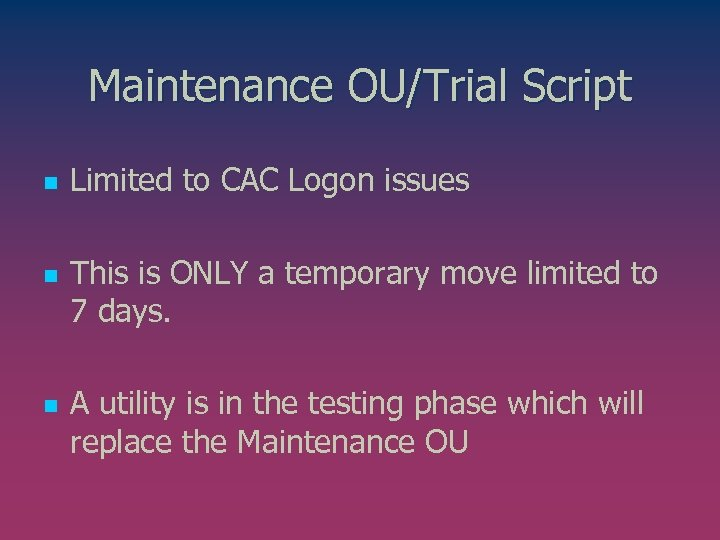 Maintenance OU/Trial Script n n n Limited to CAC Logon issues This is ONLY