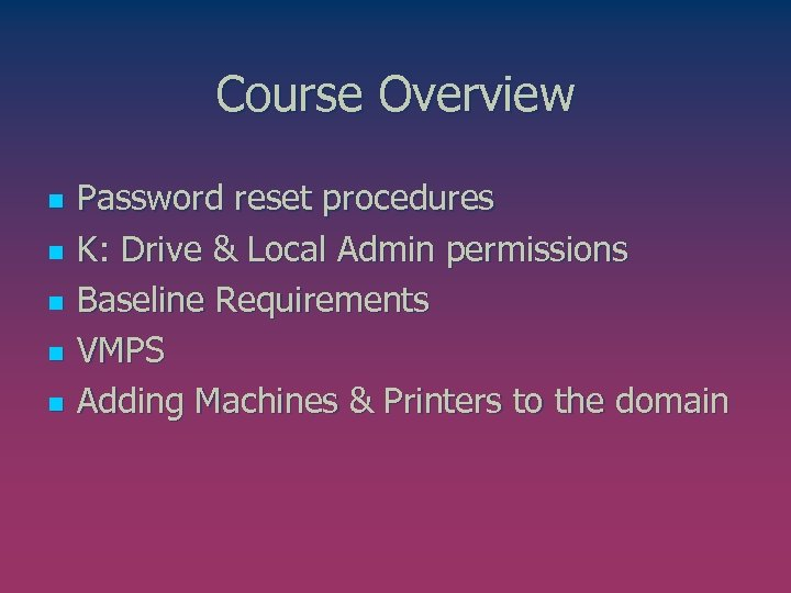 Course Overview n n n Password reset procedures K: Drive & Local Admin permissions