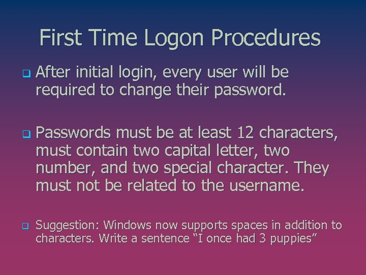 First Time Logon Procedures q q q After initial login, every user will be
