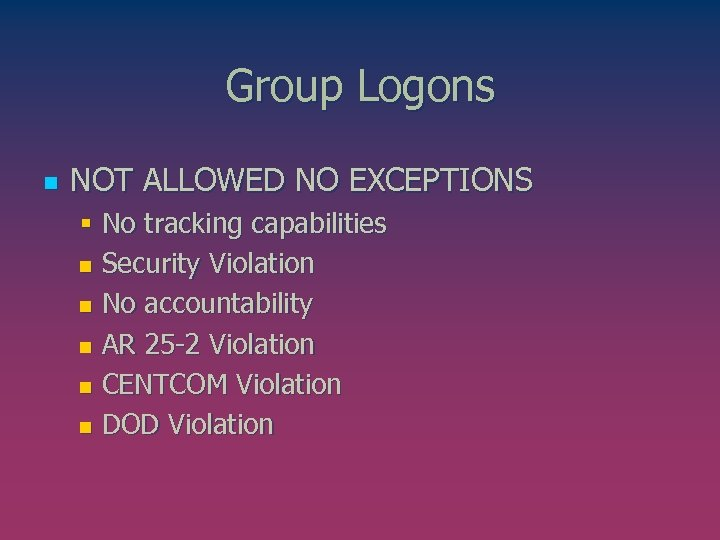 Group Logons n NOT ALLOWED NO EXCEPTIONS § No tracking capabilities n Security Violation