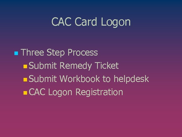 CAC Card Logon n Three Step Process n Submit Remedy Ticket n Submit Workbook