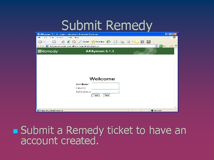 Submit Remedy n Submit a Remedy ticket to have an account created.