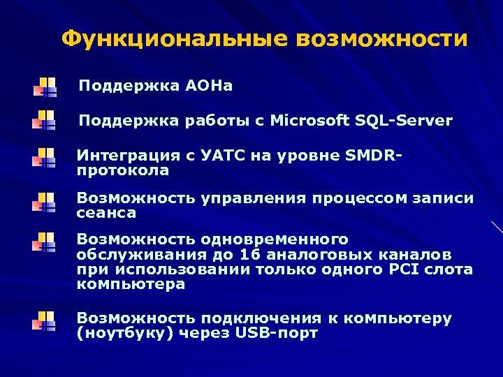 Функциональные возможности Поддержка АОНа Поддержка работы с Microsoft SQL-Server Интеграция с УАТС на уровне